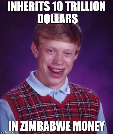 Bad Luck Brian Meme | INHERITS 10 TRILLION DOLLARS IN ZIMBABWE MONEY | image tagged in memes,bad luck brian | made w/ Imgflip meme maker