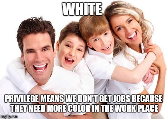 white privilege | WHITE PRIVILEGE MEANS WE DON'T GET JOBS BECAUSE THEY NEED MORE COLOR IN THE WORK PLACE | image tagged in white privilege | made w/ Imgflip meme maker