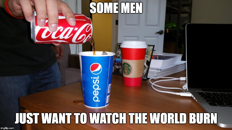 Coke and Pepsi | SOME MEN JUST WANT TO WATCH THE WORLD BURN | image tagged in coke,pepsi | made w/ Imgflip meme maker