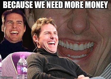 Tom Cruise laugh | BECAUSE WE NEED MORE MONEY | image tagged in tom cruise laugh | made w/ Imgflip meme maker
