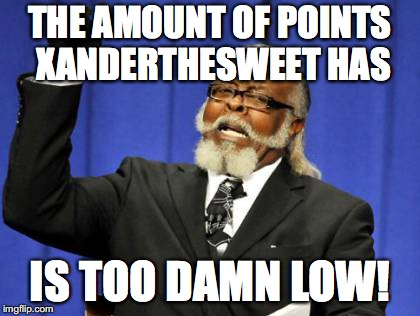 Lower than 100k | THE AMOUNT OF POINTS XANDERTHESWEET HAS IS TOO DAMN LOW! | image tagged in memes,too damn high,points,xanderthesweet | made w/ Imgflip meme maker