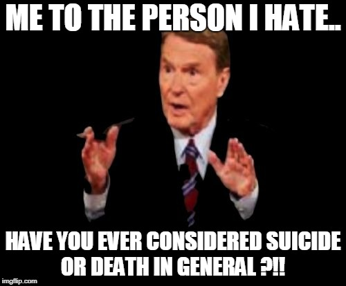 I am just kidding haha I love the people I hate. | ME TO THE PERSON I HATE.. HAVE YOU EVER CONSIDERED SUICIDE OR DEATH IN GENERAL ?!! | image tagged in memes,jim lehrer the man | made w/ Imgflip meme maker