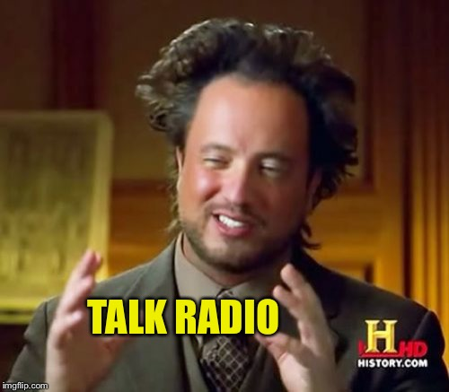 Ancient Aliens Meme | TALK RADIO | image tagged in memes,ancient aliens | made w/ Imgflip meme maker