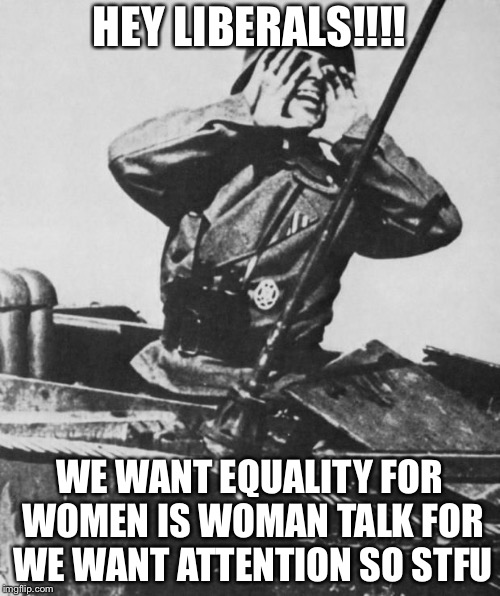 Dummkopf liberals | HEY LIBERALS!!!! WE WANT EQUALITY FOR WOMEN IS WOMAN TALK FOR WE WANT ATTENTION SO STFU | image tagged in shouting nazi,liberalism,gender equality,memes | made w/ Imgflip meme maker