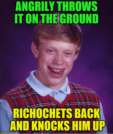 Bad Luck Brian Meme | ANGRILY THROWS IT ON THE GROUND RICHOCHETS BACK AND KNOCKS HIM UP | image tagged in memes,bad luck brian | made w/ Imgflip meme maker