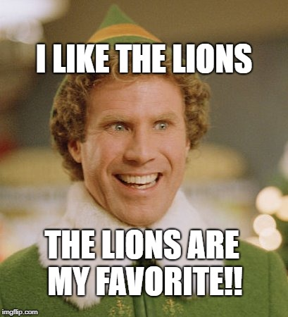Buddy The Elf | I LIKE THE LIONS THE LIONS ARE MY FAVORITE!! | image tagged in memes,buddy the elf | made w/ Imgflip meme maker