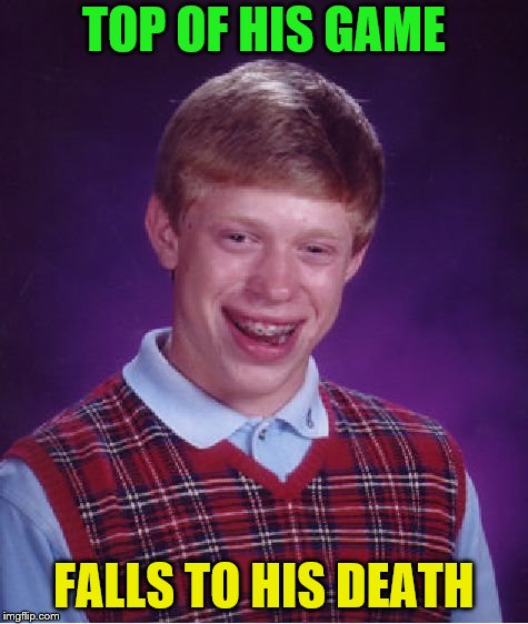 Bad Luck Brian Meme | TOP OF HIS GAME FALLS TO HIS DEATH | image tagged in memes,bad luck brian | made w/ Imgflip meme maker