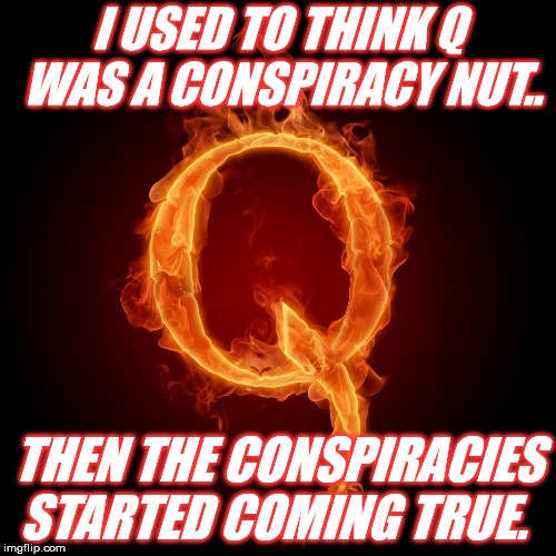 I USED TO THINK Q WAS A CONSPIRACY NUT.. THEN THE CONSPIRACIES STARTED COMING TRUE. | image tagged in q-anon | made w/ Imgflip meme maker