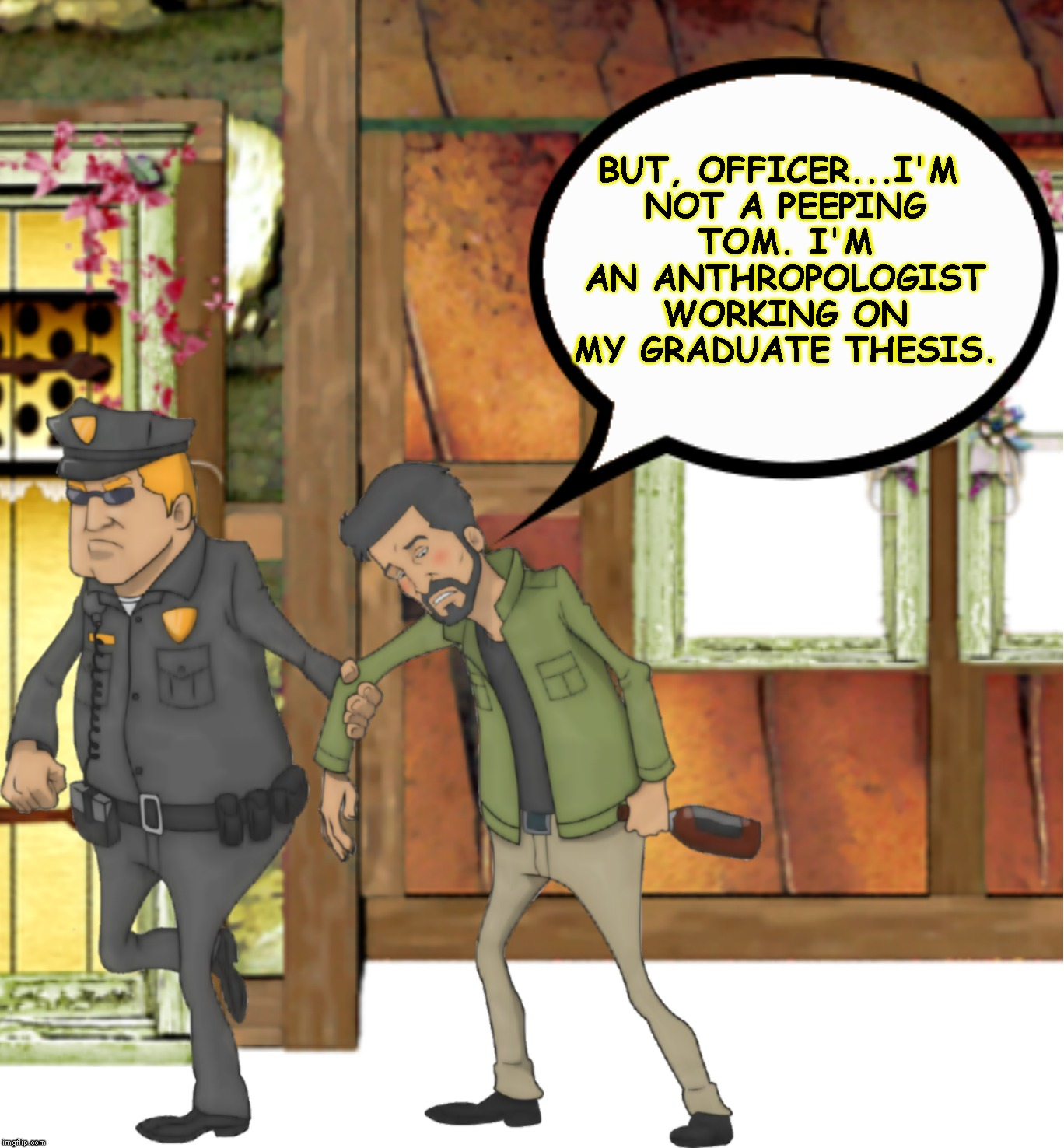 BUT, OFFICER...I'M NOT A PEEPING TOM. I'M AN ANTHROPOLOGIST WORKING ON MY GRADUATE THESIS. | made w/ Imgflip meme maker
