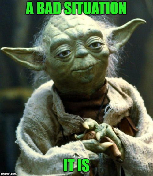Star Wars Yoda Meme | A BAD SITUATION IT IS | image tagged in memes,star wars yoda | made w/ Imgflip meme maker