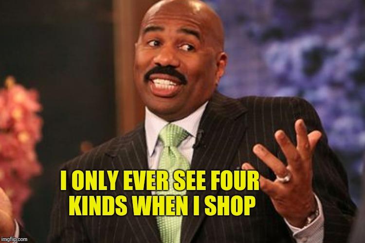 I ONLY EVER SEE FOUR KINDS WHEN I SHOP | made w/ Imgflip meme maker