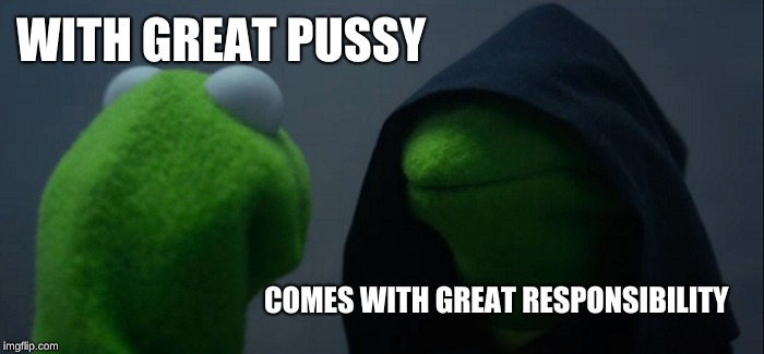 Evil Kermit Meme | WITH GREAT PUSSY COMES WITH GREAT RESPONSIBILITY | image tagged in memes,evil kermit | made w/ Imgflip meme maker