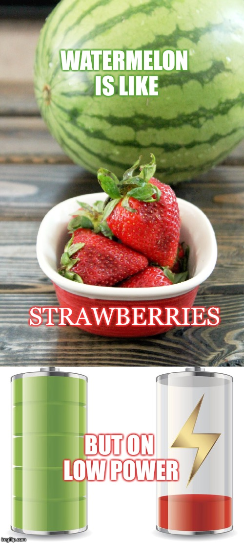 Is Like... |  WATERMELON IS LIKE; STRAWBERRIES; BUT ON LOW POWER | image tagged in watermelon,strawberries,low power,battery,fruit | made w/ Imgflip meme maker