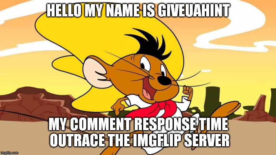 Speedy Gonzales | HELLO MY NAME IS GIVEUAHINT MY COMMENT RESPONSE TIME OUTRACE THE IMGFLIP SERVER | image tagged in speedy gonzales | made w/ Imgflip meme maker