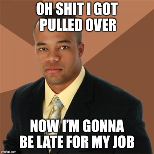 Successful Black Man Meme | OH SHIT I GOT PULLED OVER NOW I'M GONNA BE LATE FOR MY JOB | image tagged in memes,successful black man | made w/ Imgflip meme maker
