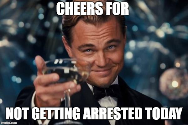Leonardo Dicaprio Cheers Meme | CHEERS FOR NOT GETTING ARRESTED TODAY | image tagged in memes,leonardo dicaprio cheers | made w/ Imgflip meme maker