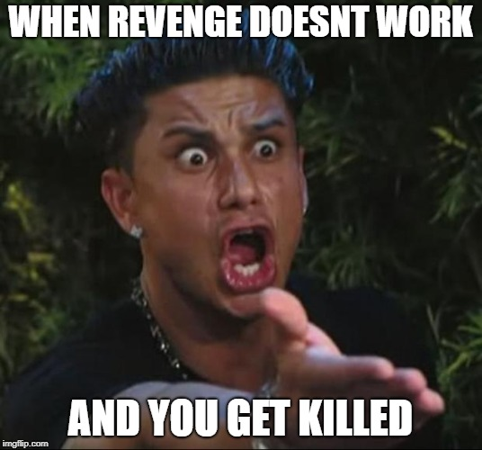 DJ Pauly D |  WHEN REVENGE DOESNT WORK; AND YOU GET KILLED | image tagged in memes,dj pauly d,for honor | made w/ Imgflip meme maker