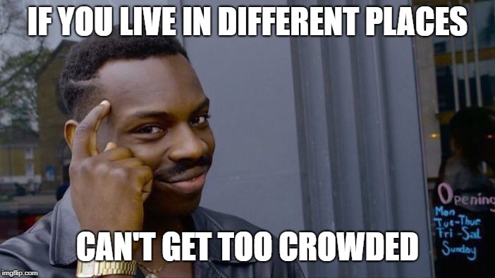 Roll Safe Think About It Meme | IF YOU LIVE IN DIFFERENT PLACES CAN'T GET TOO CROWDED | image tagged in memes,roll safe think about it | made w/ Imgflip meme maker