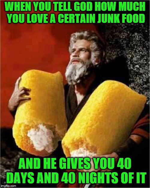 Just be thankful, and then go see your dentist. |  WHEN YOU TELL GOD HOW MUCH YOU LOVE A CERTAIN JUNK FOOD; AND HE GIVES YOU 40 DAYS AND 40 NIGHTS OF IT | image tagged in moses with twinkies,memes,junk food | made w/ Imgflip meme maker