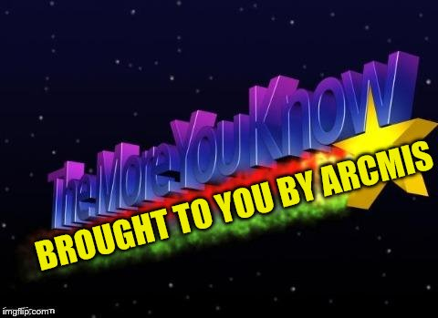 the more you know | BROUGHT TO YOU BY ARCMIS | image tagged in the more you know | made w/ Imgflip meme maker
