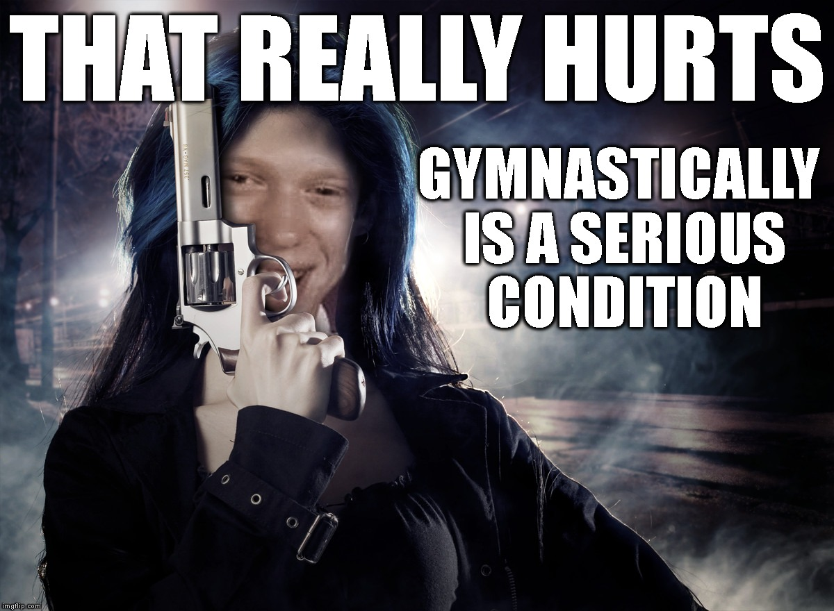 Bad Luck Brianisha Eastwood | THAT REALLY HURTS GYMNASTICALLY IS A SERIOUS CONDITION | image tagged in bad luck brianisha eastwood | made w/ Imgflip meme maker
