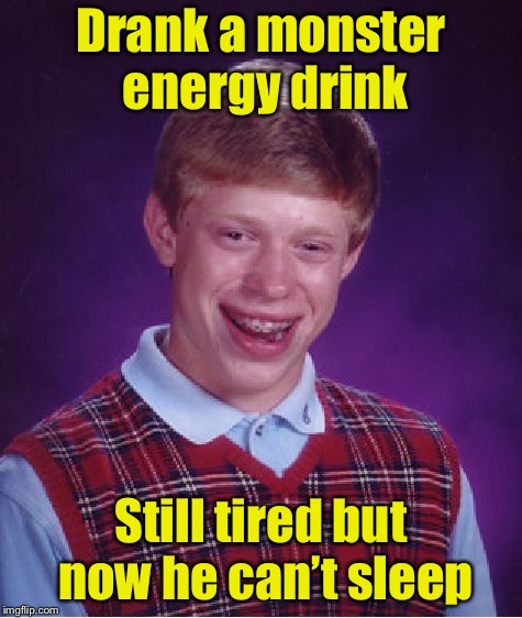 Bad Luck Brian Meme | Drank a monster energy drink Still tired but now he can't sleep | image tagged in memes,bad luck brian | made w/ Imgflip meme maker