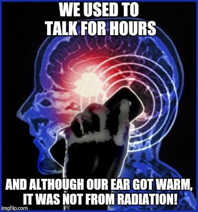 WE USED TO TALK FOR HOURS AND ALTHOUGH OUR EAR GOT WARM, IT WAS NOT FROM RADIATION! | made w/ Imgflip meme maker