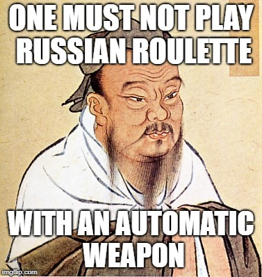 wise confusius | ONE MUST NOT PLAY RUSSIAN ROULETTE WITH AN AUTOMATIC WEAPON | image tagged in wise confusius | made w/ Imgflip meme maker