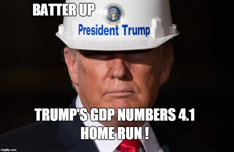 Trump's GDP | BATTER UP TRUMP'S GDP NUMBERS 4.1 HOME RUN ! | image tagged in donald trump | made w/ Imgflip meme maker