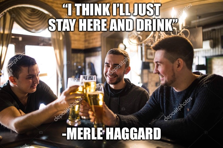 "Classic Country Song.... take a listen :) |  ""I THINK I'LL JUST STAY HERE AND DRINK""; -MERLE HAGGARD 