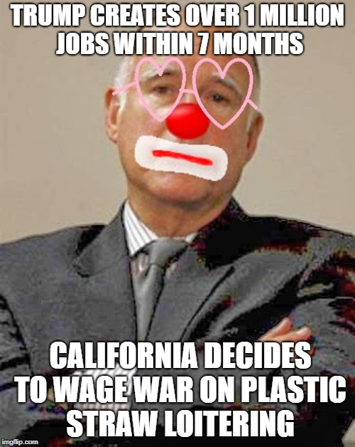 TRUMP CREATES OVER 1 MILLION JOBS WITHIN 7 MONTHS; CALIFORNIA DECIDES TO WAGE WAR ON PLASTIC STRAW LOITERING | image tagged in california,jerry brown,donald trump,president trump,human stupidity,liberals | made w/ Imgflip meme maker