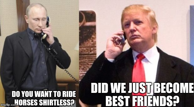 Trump Putin phone call | DO YOU WANT TO RIDE  HORSES SHIRTLESS? DID WE JUST BECOME BEST FRIENDS? | image tagged in trump putin phone call | made w/ Imgflip meme maker