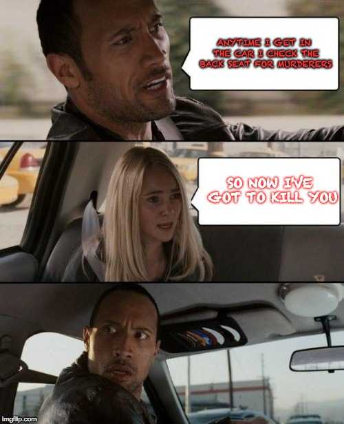 So now I've got to kill you! | ANYTIME I GET IN THE CAR I CHECK THE BACK SEAT FOR MURDERERS SO NOW I'VE GOT TO KILL YOU | image tagged in memes,the rock driving,murderer,your going to die | made w/ Imgflip meme maker