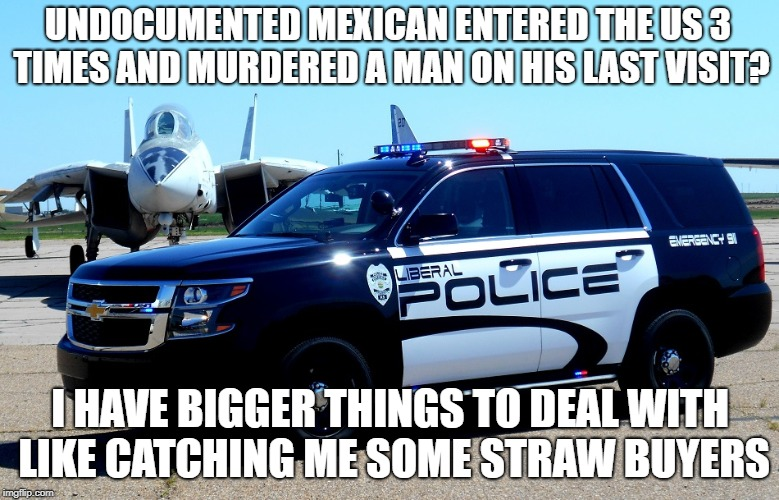 UNDOCUMENTED MEXICAN ENTERED THE US 3 TIMES AND MURDERED A MAN ON HIS LAST VISIT? I HAVE BIGGER THINGS TO DEAL WITH LIKE CATCHING ME SOME STRAW BUYERS | image tagged in california,illegal immigration,criminals,gangsta,liberals,democratic party | made w/ Imgflip meme maker