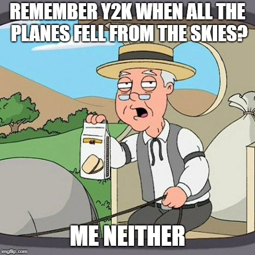What a total hype that was... | REMEMBER Y2K WHEN ALL THE PLANES FELL FROM THE SKIES? ME NEITHER | image tagged in memes,pepperidge farm remembers,fake news | made w/ Imgflip meme maker