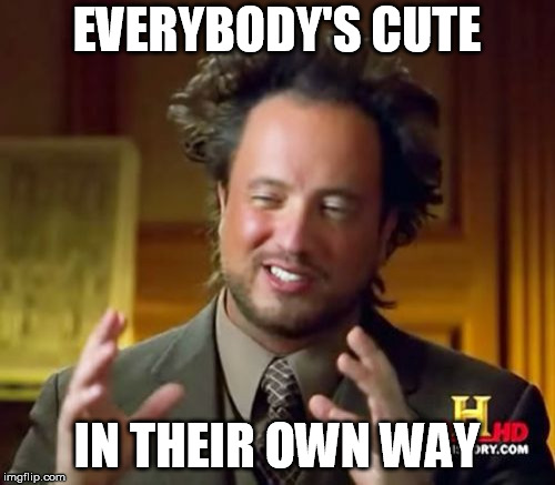 Ancient Aliens Meme | EVERYBODY'S CUTE IN THEIR OWN WAY | image tagged in memes,ancient aliens | made w/ Imgflip meme maker