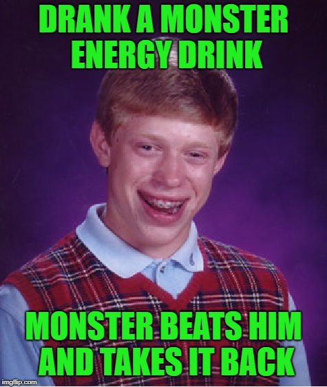 Bad Luck Brian Meme | DRANK A MONSTER ENERGY DRINK MONSTER BEATS HIM AND TAKES IT BACK | image tagged in memes,bad luck brian | made w/ Imgflip meme maker