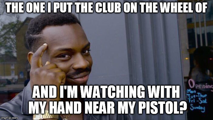 Roll Safe Think About It Meme | THE ONE I PUT THE CLUB ON THE WHEEL OF AND I'M WATCHING WITH MY HAND NEAR MY PISTOL? | image tagged in memes,roll safe think about it | made w/ Imgflip meme maker