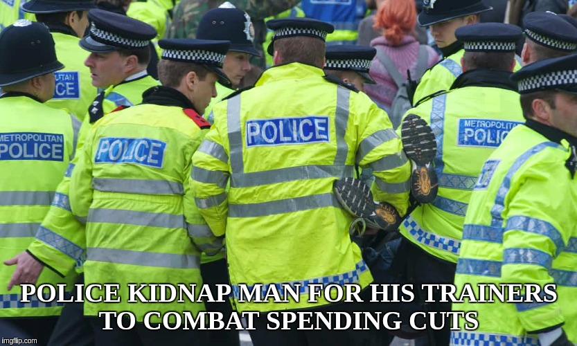 BUDGET CUTS LEAVE UK POLICE SHORT OF TRAINERS  | POLICE KIDNAP MAN FOR HIS TRAINERS TO COMBAT SPENDING CUTS | image tagged in police,budget cuts,government shutdown,fake news,bbc,police state | made w/ Imgflip meme maker