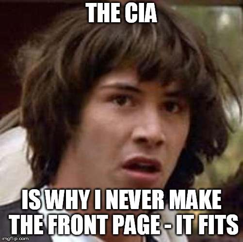 Conspiracy Keanu Meme | THE CIA IS WHY I NEVER MAKE THE FRONT PAGE - IT FITS | image tagged in memes,conspiracy keanu | made w/ Imgflip meme maker