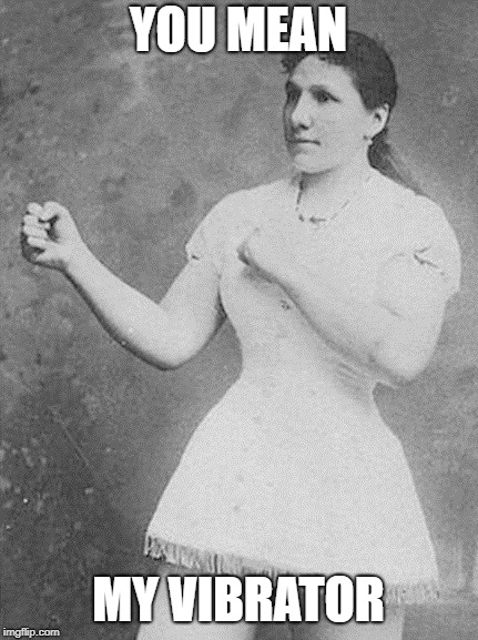 overly manly woman | YOU MEAN MY VIBRATOR | image tagged in overly manly woman | made w/ Imgflip meme maker