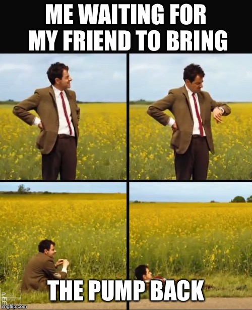 ME WAITING FOR MY FRIEND TO BRING THE PUMP BACK | image tagged in mr bean waiting | made w/ Imgflip meme maker