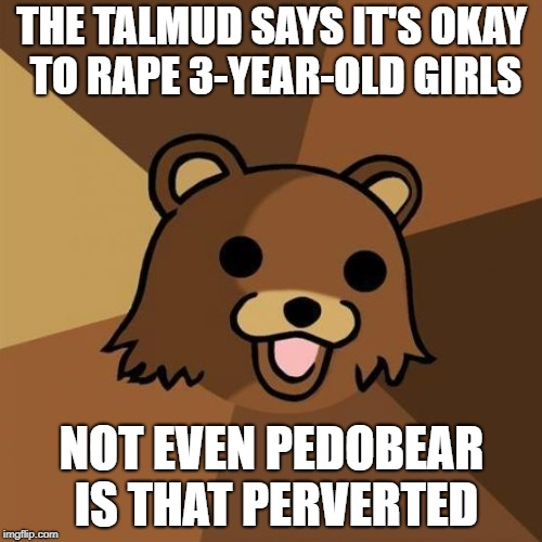 Pedobear Meme | THE TALMUD SAYS IT'S OKAY TO **PE 3-YEAR-OLD GIRLS NOT EVEN PEDOBEAR IS THAT PERVERTED | image tagged in memes,pedobear,jew,jews,rape,pedophile | made w/ Imgflip meme maker