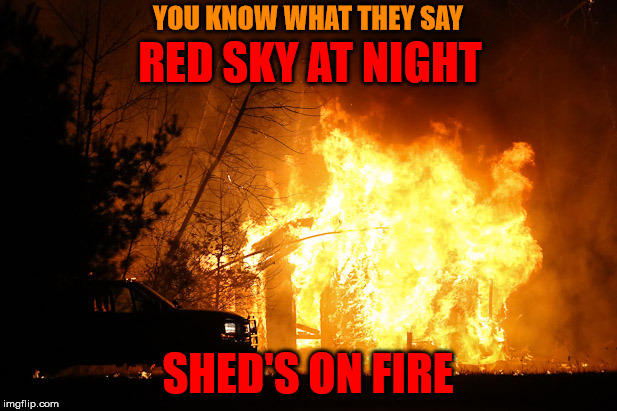 Red sky at night | YOU KNOW WHAT THEY SAY SHED'S ON FIRE RED SKY AT NIGHT | image tagged in memes,red sky at night,shed,on fire,you know what they say | made w/ Imgflip meme maker