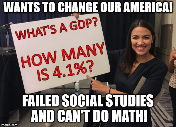WANTS TO CHANGE OUR AMERICA! FAILED SOCIAL STUDIES AND CAN'T DO MATH! | image tagged in alexandria ocasio-cortez | made w/ Imgflip meme maker