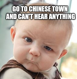 Skeptical Baby Meme | GO TO CHINESE TOWN AND CAN'T HEAR ANYTHING | image tagged in memes,skeptical baby,chinese | made w/ Imgflip meme maker