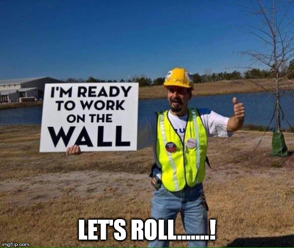 LET'S ROLL.......! | image tagged in trumo's wall | made w/ Imgflip meme maker
