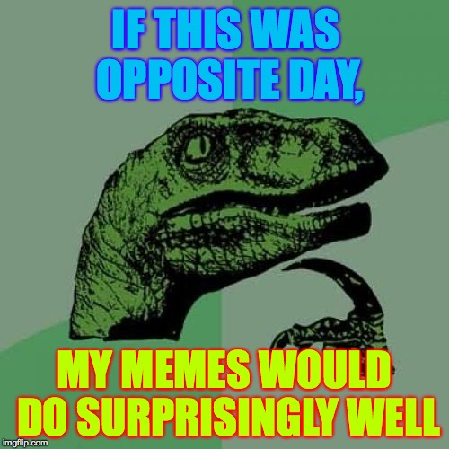 O that every day could be Opposite Day! | IF THIS WAS OPPOSITE DAY, MY MEMES WOULD DO SURPRISINGLY WELL | image tagged in memes,philosoraptor,opposite day | made w/ Imgflip meme maker
