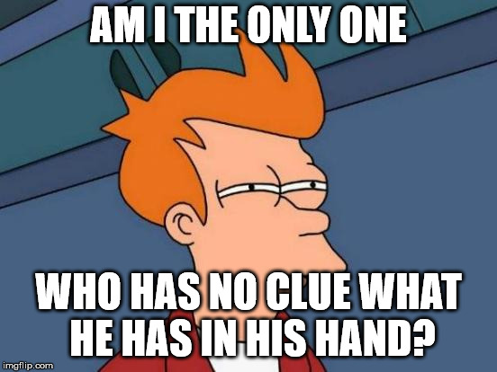 Futurama Fry Meme | AM I THE ONLY ONE WHO HAS NO CLUE WHAT HE HAS IN HIS HAND? | image tagged in memes,futurama fry | made w/ Imgflip meme maker
