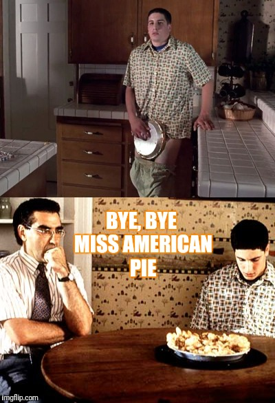 BYE, BYE MISS AMERICAN PIE | made w/ Imgflip meme maker